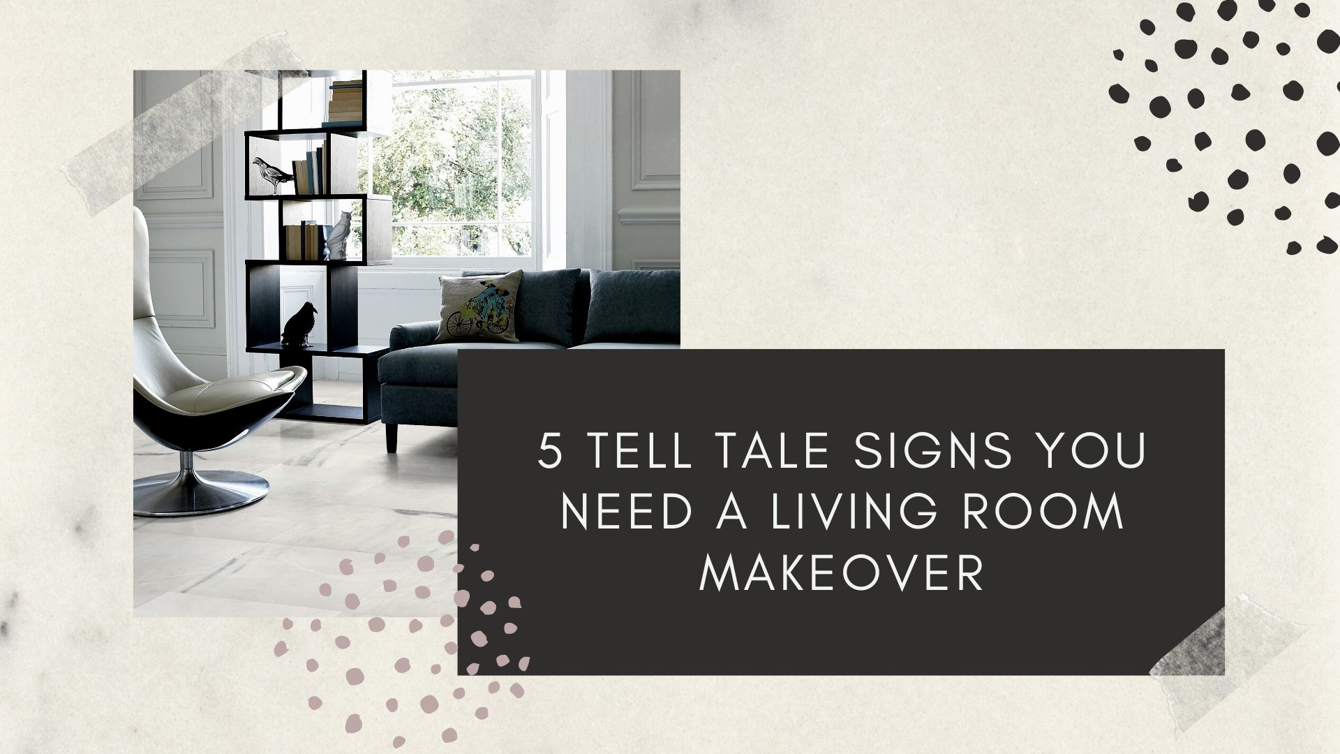 5 Tell tale signs you need a living room makeover | turkishmarblecompany